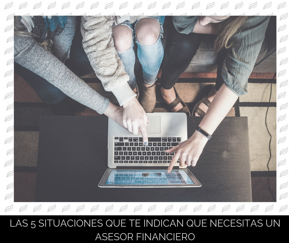 Las 5 situaciones que te indican que necesitas un asesor financiero | Bloom Finance